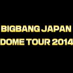 BIGBANG JAPAN DOME TOUR 2014「X」:福岡ヤフオクドームのセットリスト&レポ(12月6日)